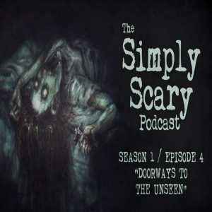 """The Simply Scary Podcast - Season 1, Episode 4 - """"Doorways to the Unseen"""""""