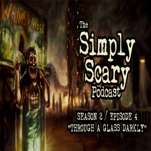 """The Simply Scary Podcast - Season 2, Episode 4 - """"Through a Glass Darkly"""" (Extended Edition)"""
