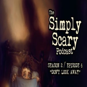 """The Simply Scary Podcast - Season 2, Episode 6 - """"Don't Look Away"""" (Extended Edition)"""