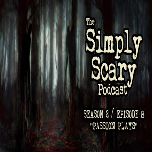 """The Simply Scary Podcast - Season 2, Episode 8 - """"Passion Plays"""" (Extended Edition)"""
