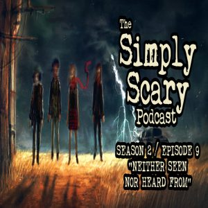 """The Simply Scary Podcast - Season 2, Episode 9 - """"Neither Seen Nor Heard From"""" (Extended Edition)"""