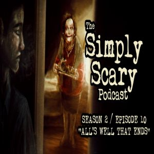 """The Simply Scary Podcast - Season 2, Episode 10 - """"All's Well That Ends"""" (Extended Edition)"""