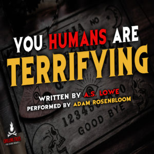 """""""You Humans Are Terrifying"""" by A.S. Lowe (feat. Adam Rosenbloom)"""