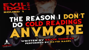 """The Reason I Don't Do Cold Readings Anymore"" by Kevin Thomas - Performed by David Nagel (Evil Idol 2019 Contestant # 48)"