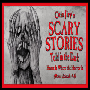 """Scary Stories Told in the Dark – Bonus Episode # 3 - """"Home Is Where the Horror Is"""""""
