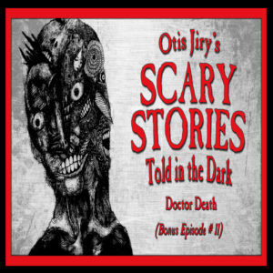 "Scary Stories Told in the Dark – Bonus Episode # 11 - ""Doctor Death"""