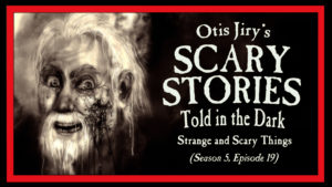 Strange and Scary Things – Scary Stories Told in the Dark