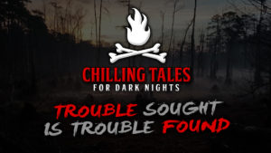 Trouble Sought is Trouble Found – The Chilling Tales for Dark Nights Podcast