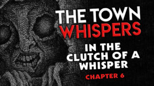 """Chapter 6 – """"In the Clutch of a Whisper"""" – The Town Whispers"""