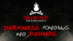 Darkness Knows No Bounds – The Chilling Tales for Dark Nights Podcast