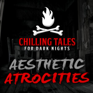 """Chilling Tales for Dark Nights: The Podcast – Season 1, Episode 78 - """"Aesthetic Atrocities"""""""
