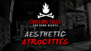 Aesthetic Atrocities – The Chilling Tales for Dark Nights Podcast