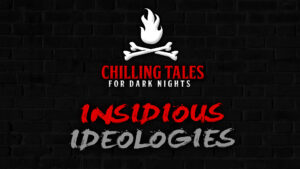 Insidious Ideologies – The Chilling Tales for Dark Nights Podcast