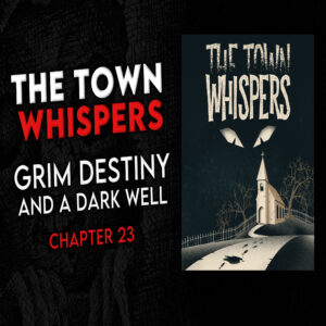 """The Town Whispers – Chapter 23 – """"Grim Destiny and a Dark Well"""""""