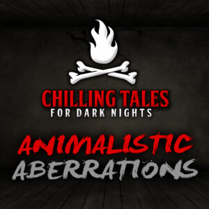"""Chilling Tales for Dark Nights: The Podcast – Season 1, Episode 87 - """"Animalistic Aberrations"""""""