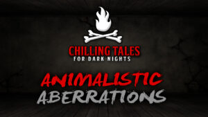 Animalistic Aberrations – The Chilling Tales for Dark Nights Podcast
