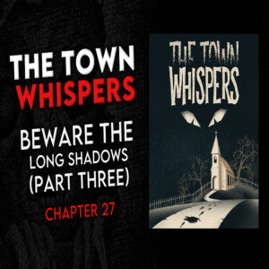 """The Town Whispers – Chapter 27 – """"Beware the Long Shadows (Part 3)"""""""