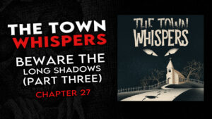 """Chapter 27 – """"Beware the Long Shadows (Part 3)"""" – The Town Whispers"""
