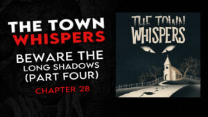 """Chapter 28 – """"Beware the Long Shadows (Part 4)"""" – The Town Whispers"""