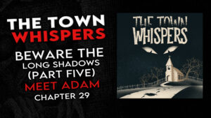 """Chapter 29 – """"Beware the Long Shadows (Part 5) Finale: Meet Adam"""" – The Town Whispers"""