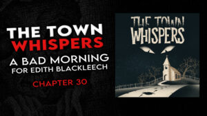 """Chapter 30 – """"A Bad Morning for Edith Blackleech"""" – The Town Whispers"""